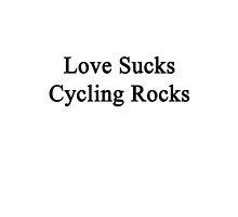 Love Sucks Cycling Rocks by supernova23