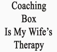 Coaching Box Is My Wife's Therapy  by supernova23