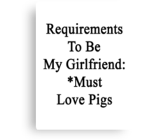 Requirements To Be My Girlfriend: *Must Love Pigs  Canvas Print