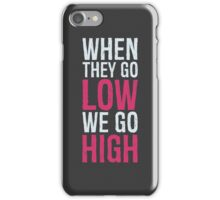 When they go low, we go high iPhone Case/Skin