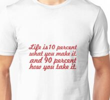 Life is 10 percent what you make it, and 90 percent how you take it Unisex T-Shirt