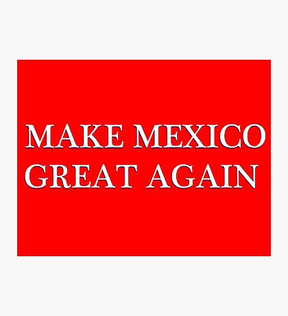 MAKE MEXICO GREAT AGAIN Photographic Print