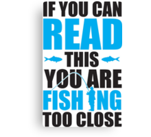 If you can read this you are fishing too close Canvas Print