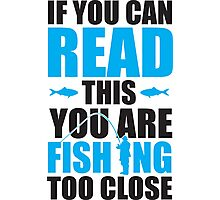 If you can read this you are fishing too close Photographic Print