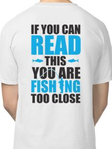 If you can read this you are fishing too close Classic T-Shirt