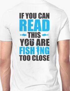If you can read this you are fishing too close T-Shirt
