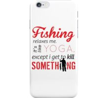 Fishing relaxes me. It's like YOGA, except I get to kill something iPhone Case/Skin