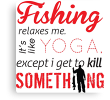 Fishing relaxes me. It's like YOGA, except I get to kill something Canvas Print