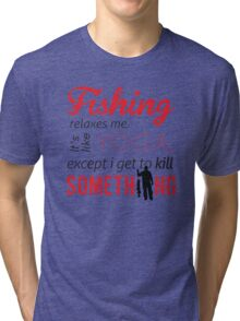 Fishing relaxes me. It's like YOGA, except I get to kill something Tri-blend T-Shirt
