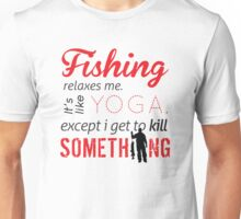 Fishing relaxes me. It's like YOGA, except I get to kill something Unisex T-Shirt