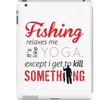 Fishing relaxes me. It's like YOGA, except I get to kill something iPad Case/Skin
