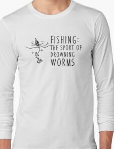 Fishing - the sport of drowning worms Long Sleeve T-Shirt