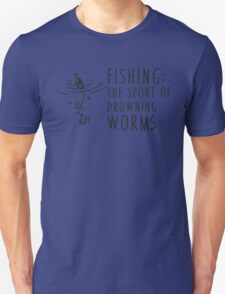 Fishing - the sport of drowning worms Unisex T-Shirt