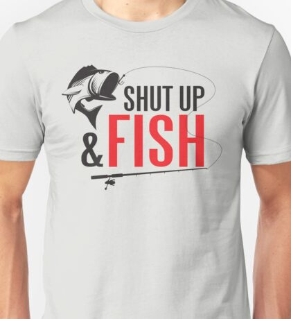 Shut up and fish Unisex T-Shirt