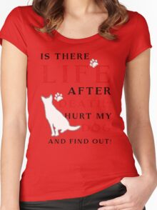 Is there LIFE after DEATH? Hurt my DOG and find out! Women's Fitted Scoop T-Shirt