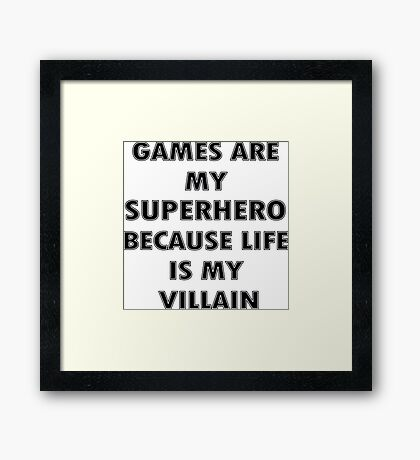 Games are my Superhero because Life is my Villain Framed Print