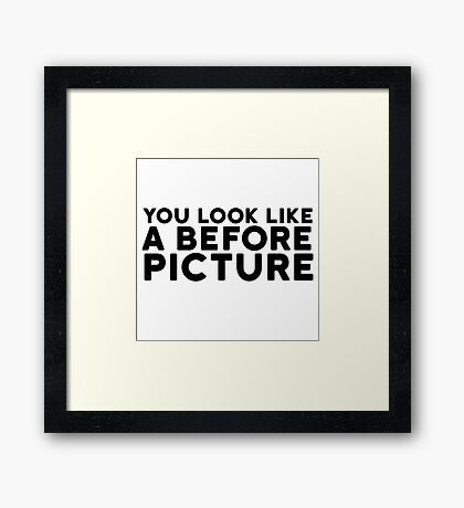 Before Picture Funny Quote Insult Clever Sarcasm Framed Print