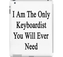 I Am The Only Keyboardist You Will Ever Need  iPad Case/Skin