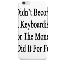 I Didn't Become A Keyboardist For The Money I Did It For Fun  iPhone Case/Skin