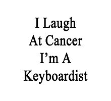 I Laugh At Cancer I'm A Keyboardist  Photographic Print