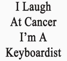 I Laugh At Cancer I'm A Keyboardist  by supernova23
