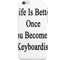 Life Is Better Once You Become A Keyboardist  iPhone Case/Skin