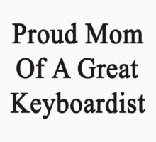 Proud Mom Of A Great Keyboardist  by supernova23