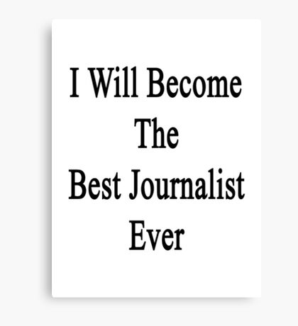 I Will Become The Best Journalist Ever  Canvas Print