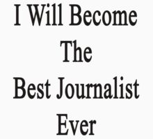 I Will Become The Best Journalist Ever  by supernova23