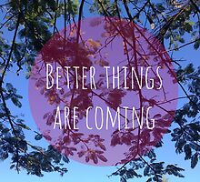 Better things are coming by louisemachado