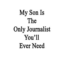 My Son Is The Only Journalist You'll Ever Need  Photographic Print