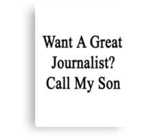 Want A Great Journalist? Call My Son  Canvas Print