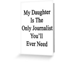 My Daughter Is The Only Journalist You'll Ever Need  Greeting Card