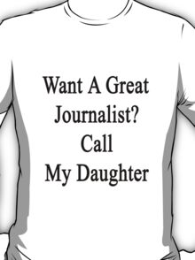 Want A Great Journalist? Call My Daughter  T-Shirt