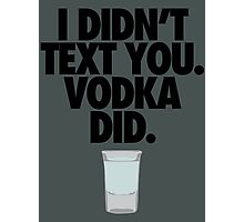 I DIDN'T TEXT YOU. VODKA DID. Photographic Print