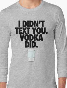 I DIDN'T TEXT YOU. VODKA DID. Long Sleeve T-Shirt