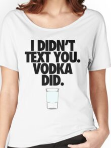 I DIDN'T TEXT YOU. VODKA DID. Women's Relaxed Fit T-Shirt