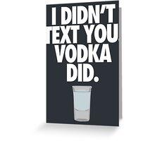 I DIDN'T TEXT YOU. VODKA DID. - Alternate Greeting Card
