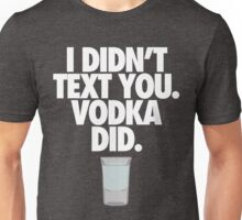 I DIDN'T TEXT YOU. VODKA DID. - Alternate Unisex T-Shirt