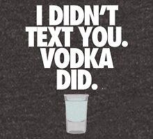 I DIDN'T TEXT YOU. VODKA DID. - Alternate Unisex T-Shirt