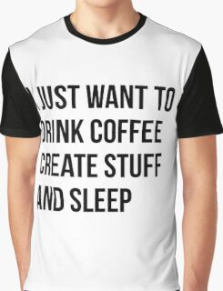 I Just want to drink coffee, create stuff and sleep - version 1 - black Graphic T-Shirt