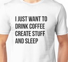 I Just want to drink coffee, create stuff and sleep - version 1 - black Unisex T-Shirt
