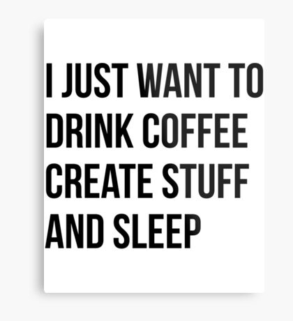 I Just want to drink coffee, create stuff and sleep - version 1 - black Metal Print