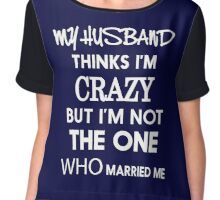 My husband thinks i am crazy but i am not the one who married me  Chiffon Top