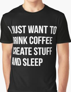 I Just want to drink coffee, create stuff and sleep - version 2 - white Graphic T-Shirt