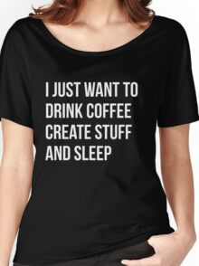 I Just want to drink coffee, create stuff and sleep - version 2 - white Women's Relaxed Fit T-Shirt