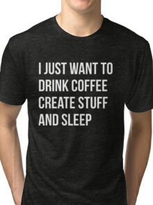 I Just want to drink coffee, create stuff and sleep - version 2 - white Tri-blend T-Shirt