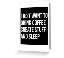 I Just want to drink coffee, create stuff and sleep - version 2 - white Greeting Card