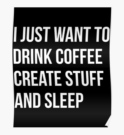 I Just want to drink coffee, create stuff and sleep - version 2 - white Poster