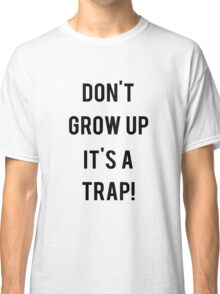 Don't Grow Up It's a Trap! Classic T-Shirt